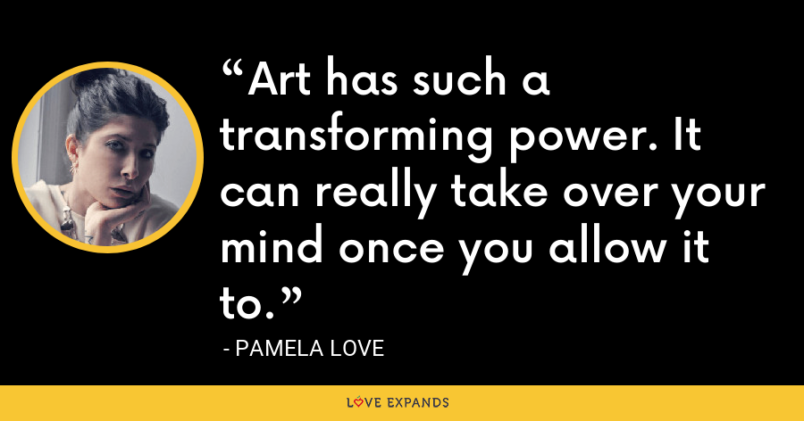 Art has such a transforming power. It can really take over your mind once you allow it to. - Pamela Love