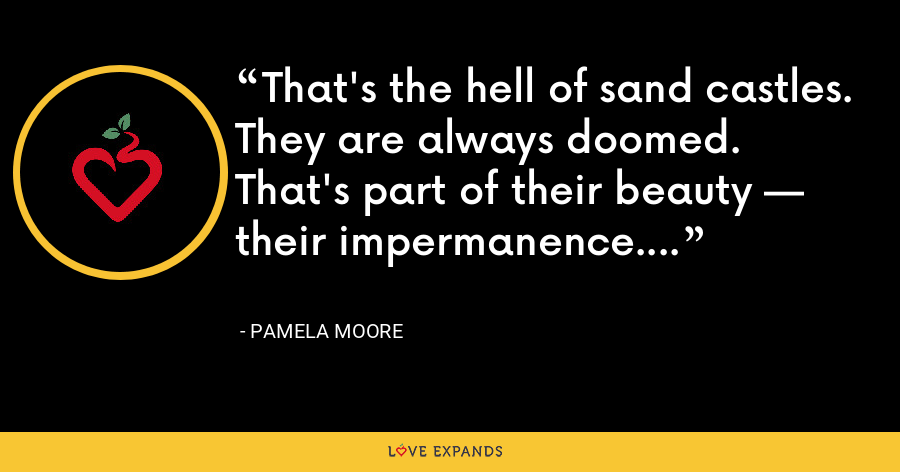 That's the hell of sand castles. They are always doomed. That's part of their beauty — their impermanence. - Pamela Moore