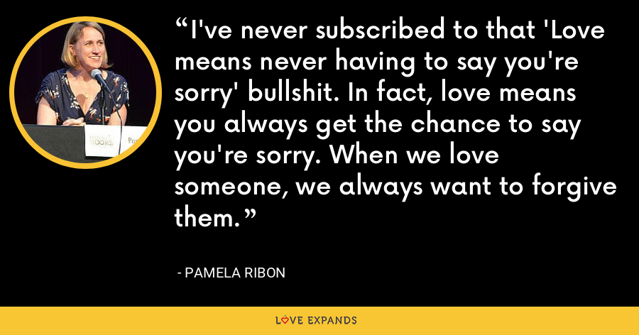 I've never subscribed to that 'Love means never having to say you're sorry' bullshit. In fact, love means you always get the chance to say you're sorry. When we love someone, we always want to forgive them. - Pamela Ribon