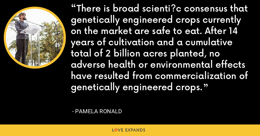 There is broad scienti?c consensus that genetically engineered crops currently on the market are safe to eat. After 14 years of cultivation and a cumulative total of 2 billion acres planted, no adverse health or environmental effects have resulted from commercialization of genetically engineered crops. - Pamela Ronald