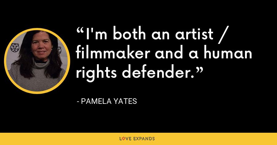 I'm both an artist / filmmaker and a human rights defender. - Pamela Yates