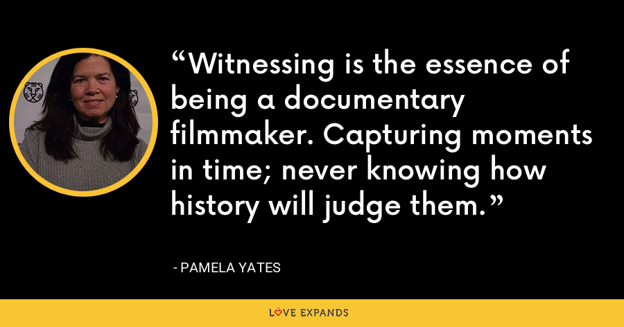 Witnessing is the essence of being a documentary filmmaker. Capturing moments in time; never knowing how history will judge them. - Pamela Yates