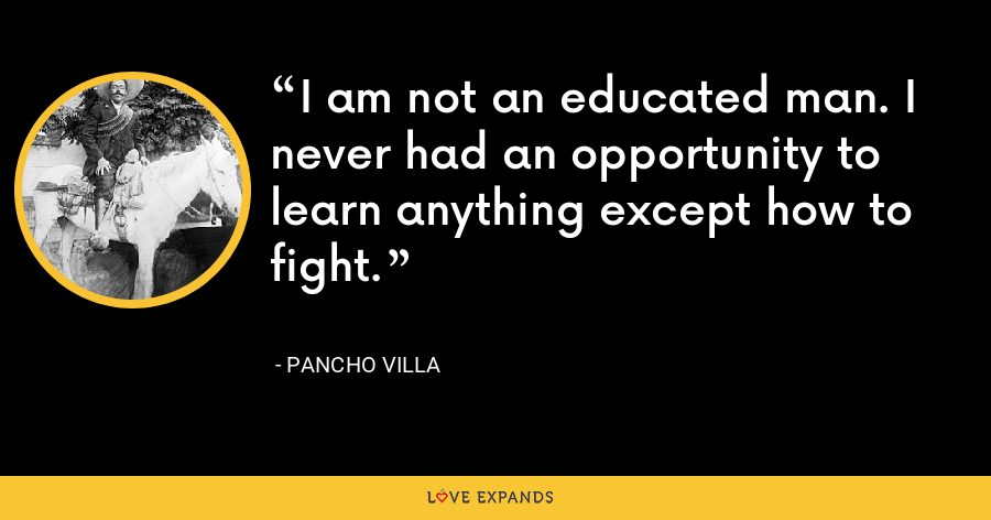 I am not an educated man. I never had an opportunity to learn anything except how to fight. - Pancho Villa