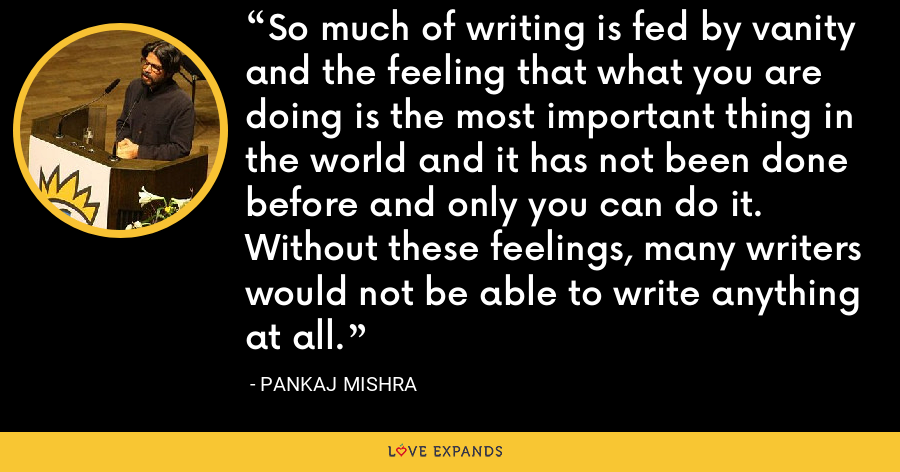 So much of writing is fed by vanity and the feeling that what you are doing is the most important thing in the world and it has not been done before and only you can do it. Without these feelings, many writers would not be able to write anything at all. - Pankaj Mishra