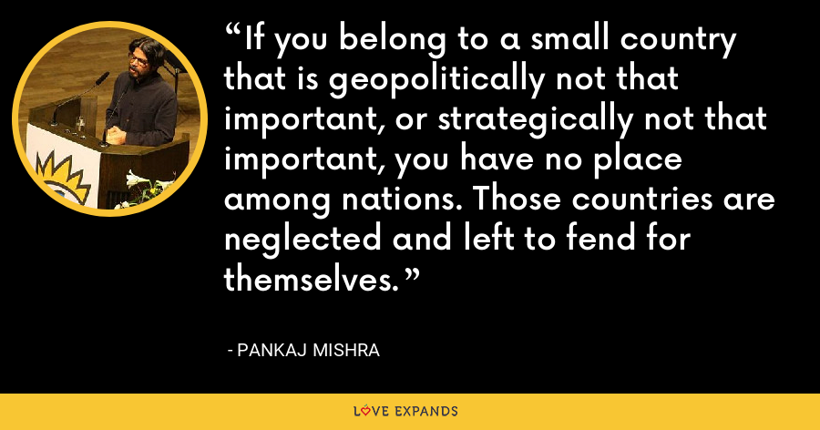 If you belong to a small country that is geopolitically not that important, or strategically not that important, you have no place among nations. Those countries are neglected and left to fend for themselves. - Pankaj Mishra