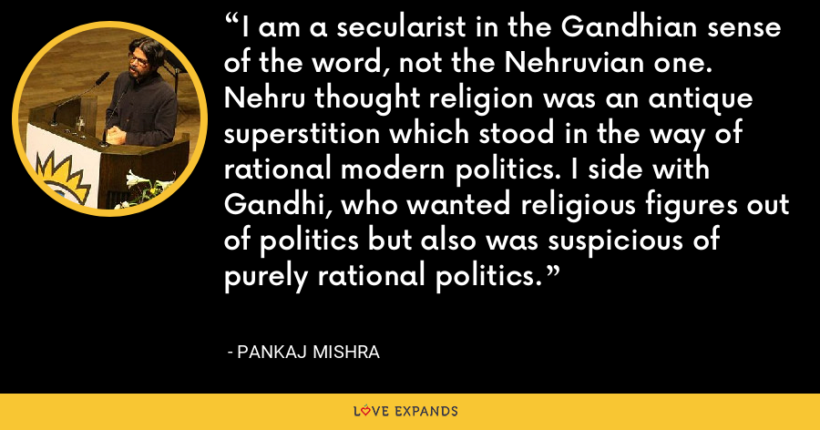 I am a secularist in the Gandhian sense of the word, not the Nehruvian one. Nehru thought religion was an antique superstition which stood in the way of rational modern politics. I side with Gandhi, who wanted religious figures out of politics but also was suspicious of purely rational politics. - Pankaj Mishra
