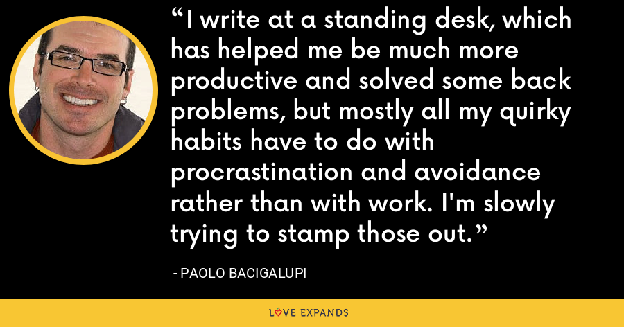 I write at a standing desk, which has helped me be much more productive and solved some back problems, but mostly all my quirky habits have to do with procrastination and avoidance rather than with work. I'm slowly trying to stamp those out. - Paolo Bacigalupi