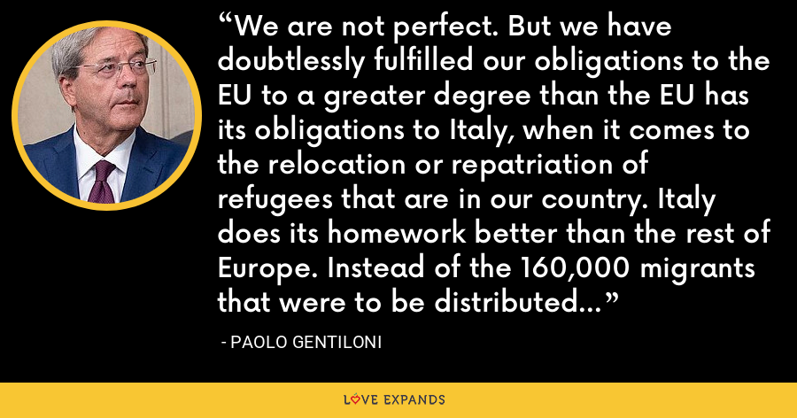 We are not perfect. But we have doubtlessly fulfilled our obligations to the EU to a greater degree than the EU has its obligations to Italy, when it comes to the relocation or repatriation of refugees that are in our country. Italy does its homework better than the rest of Europe. Instead of the 160,000 migrants that were to be distributed across Europe, we are currently at 300. - Paolo Gentiloni
