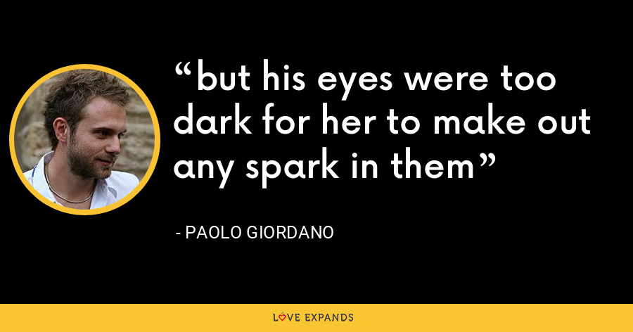 but his eyes were too dark for her to make out any spark in them - Paolo Giordano