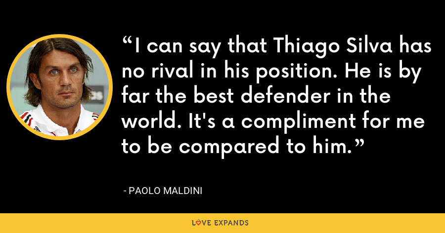I can say that Thiago Silva has no rival in his position. He is by far the best defender in the world. It's a compliment for me to be compared to him. - Paolo Maldini