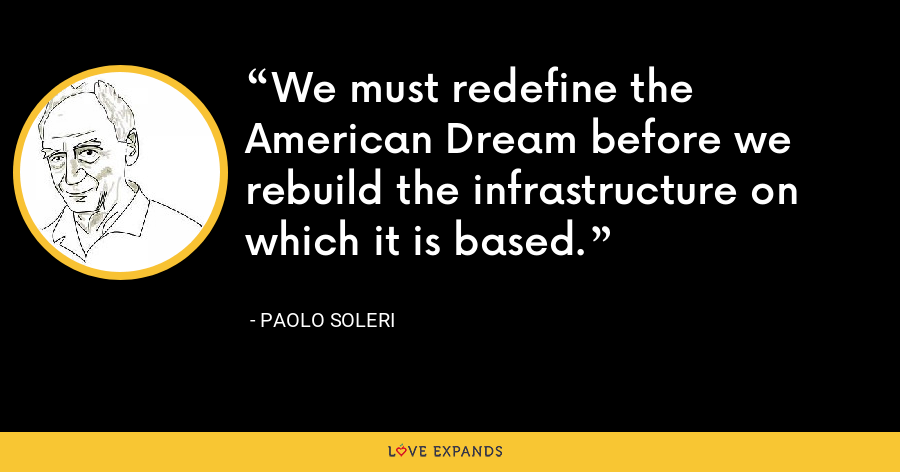We must redefine the American Dream before we rebuild the infrastructure on which it is based. - Paolo Soleri