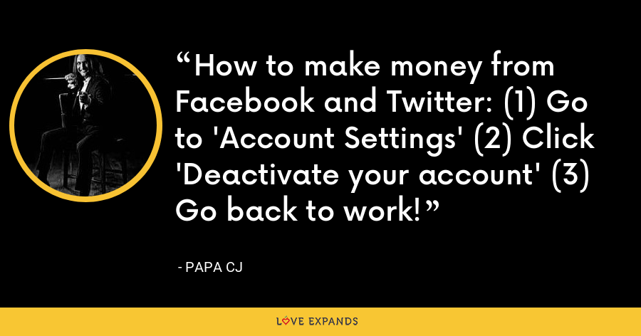 How to make money from Facebook and Twitter: (1) Go to 'Account Settings' (2) Click 'Deactivate your account' (3) Go back to work! - Papa CJ