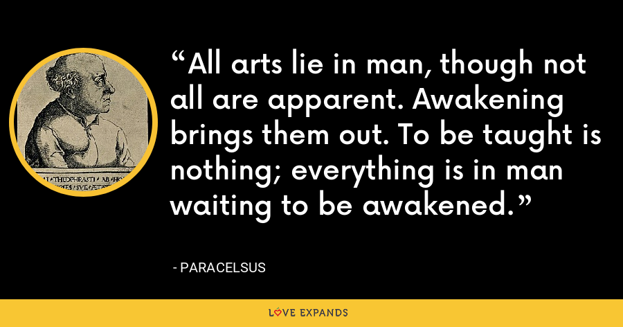 All arts lie in man, though not all are apparent. Awakening brings them out. To be taught is nothing; everything is in man waiting to be awakened. - Paracelsus