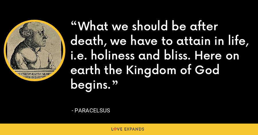 What we should be after death, we have to attain in life, i.e. holiness and bliss. Here on earth the Kingdom of God begins. - Paracelsus