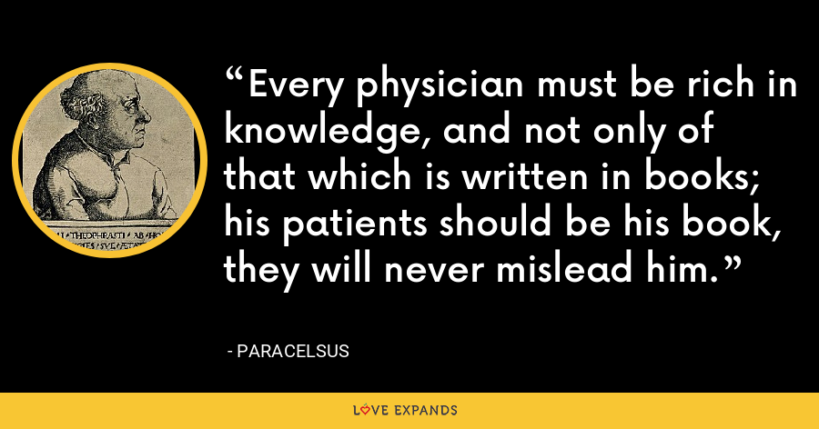 Every physician must be rich in knowledge, and not only of that which is written in books; his patients should be his book, they will never mislead him. - Paracelsus