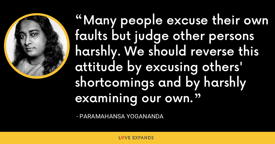 Many people excuse their own faults but judge other persons harshly. We should reverse this attitude by excusing others' shortcomings and by harshly examining our own. - Paramahansa Yogananda