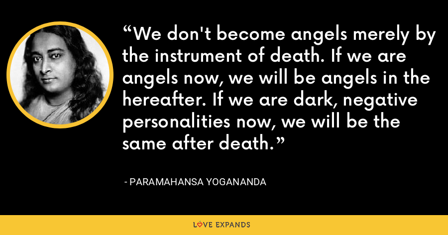 We don't become angels merely by the instrument of death. If we are angels now, we will be angels in the hereafter. If we are dark, negative personalities now, we will be the same after death. - Paramahansa Yogananda