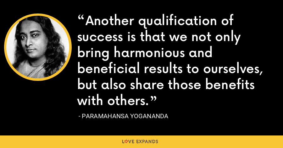 Another qualification of success is that we not only bring harmonious and beneficial results to ourselves, but also share those benefits with others. - Paramahansa Yogananda