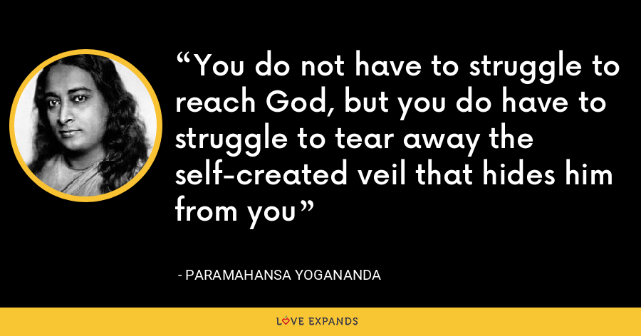 You do not have to struggle to reach God, but you do have to struggle to tear away the self-created veil that hides him from you - Paramahansa Yogananda