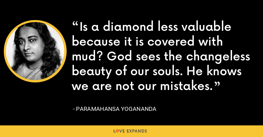 Is a diamond less valuable because it is covered with mud? God sees the changeless beauty of our souls. He knows we are not our mistakes. - Paramahansa Yogananda