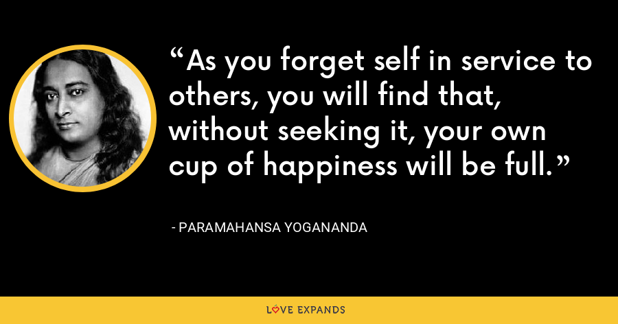 As you forget self in service to others, you will find that, without seeking it, your own cup of happiness will be full. - Paramahansa Yogananda