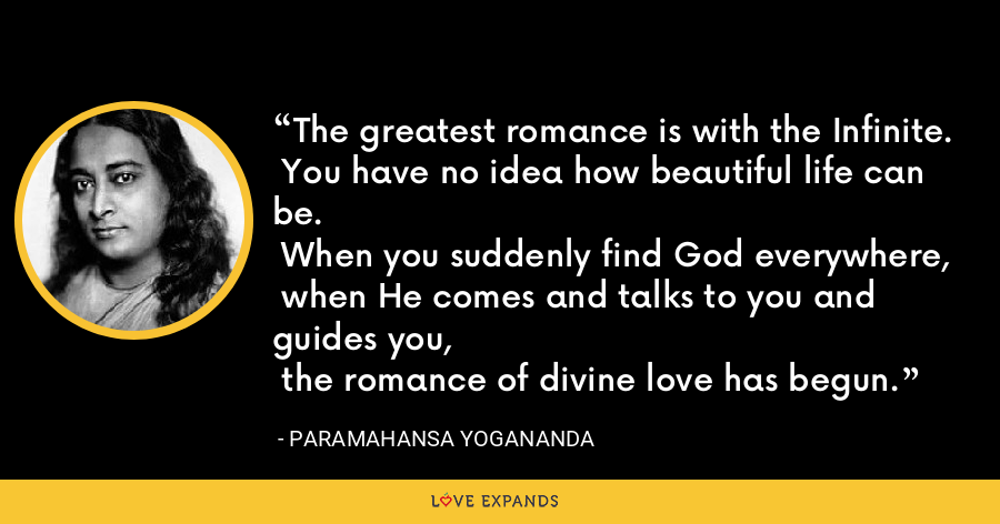 The greatest romance is with the Infinite.  You have no idea how beautiful life can be.  When you suddenly find God everywhere,  when He comes and talks to you and guides you,  the romance of divine love has begun. - Paramahansa Yogananda