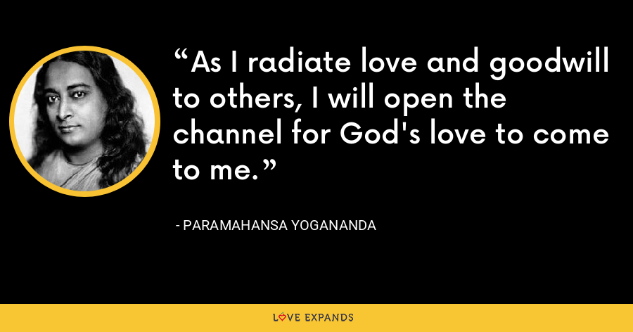 As I radiate love and goodwill to others, I will open the channel for God's love to come to me. - Paramahansa Yogananda