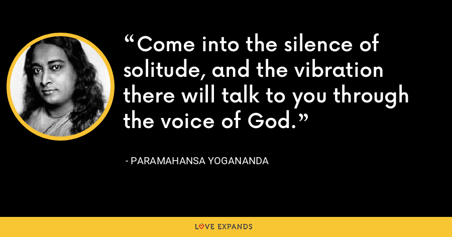 Come into the silence of solitude, and the vibration there will talk to you through the voice of God. - Paramahansa Yogananda