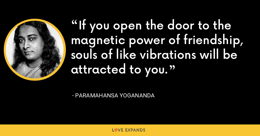 If you open the door to the magnetic power of friendship, souls of like vibrations will be attracted to you. - Paramahansa Yogananda