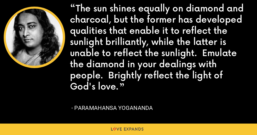 The sun shines equally on diamond and charcoal, but the former has developed qualities that enable it to reflect the sunlight brilliantly, while the latter is unable to reflect the sunlight.  Emulate the diamond in your dealings with people.  Brightly reflect the light of God's love. - Paramahansa Yogananda