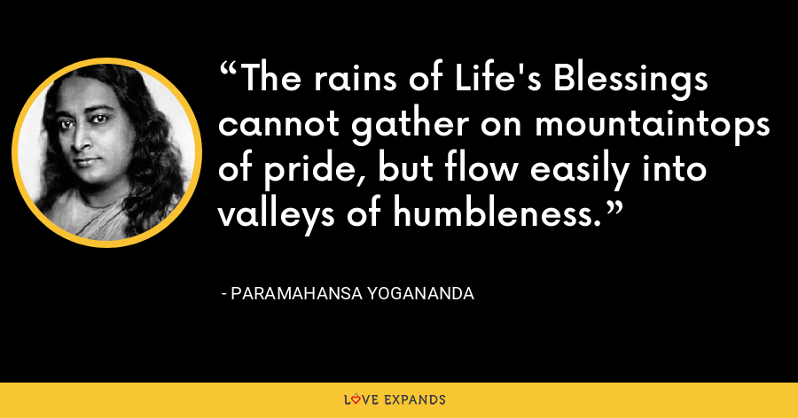 The rains of Life's Blessings cannot gather on mountaintops of pride, but flow easily into valleys of humbleness. - Paramahansa Yogananda