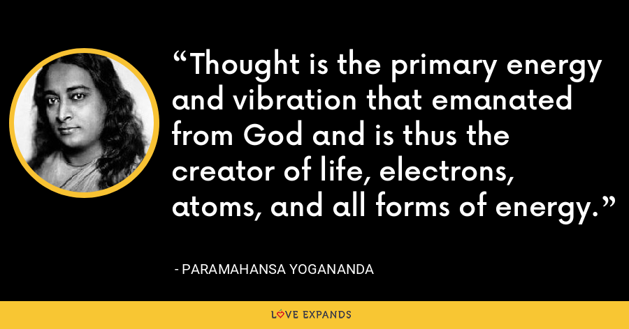 Thought is the primary energy and vibration that emanated from God and is thus the creator of life, electrons, atoms, and all forms of energy. - Paramahansa Yogananda