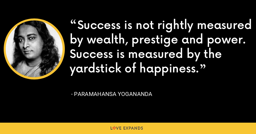 Success is not rightly measured by wealth, prestige and power. Success is measured by the yardstick of happiness. - Paramahansa Yogananda