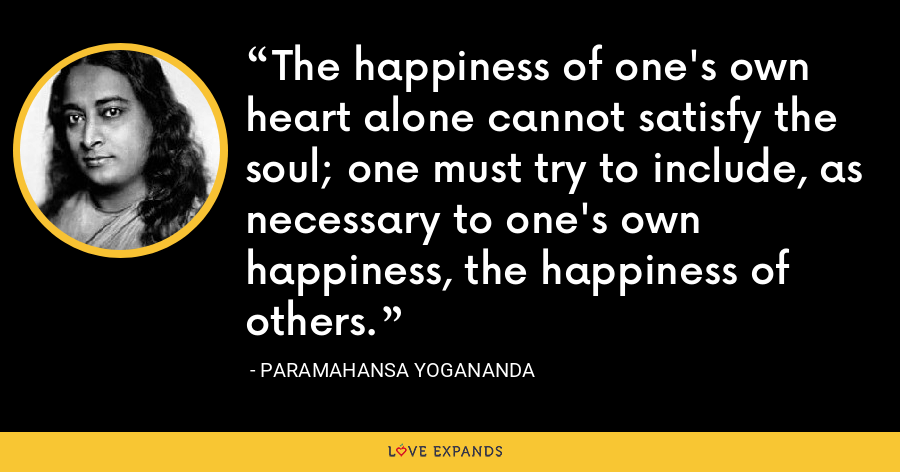 The happiness of one's own heart alone cannot satisfy the soul; one must try to include, as necessary to one's own happiness, the happiness of others. - Paramahansa Yogananda
