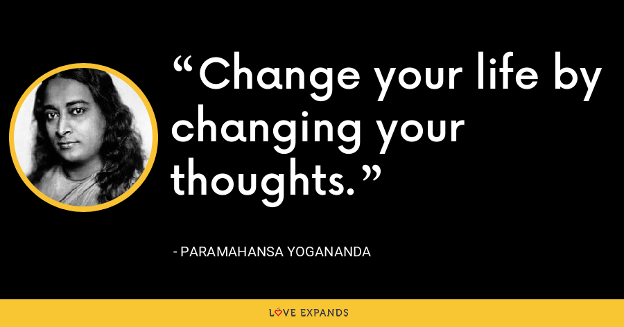 Change your life by changing your thoughts. - Paramahansa Yogananda