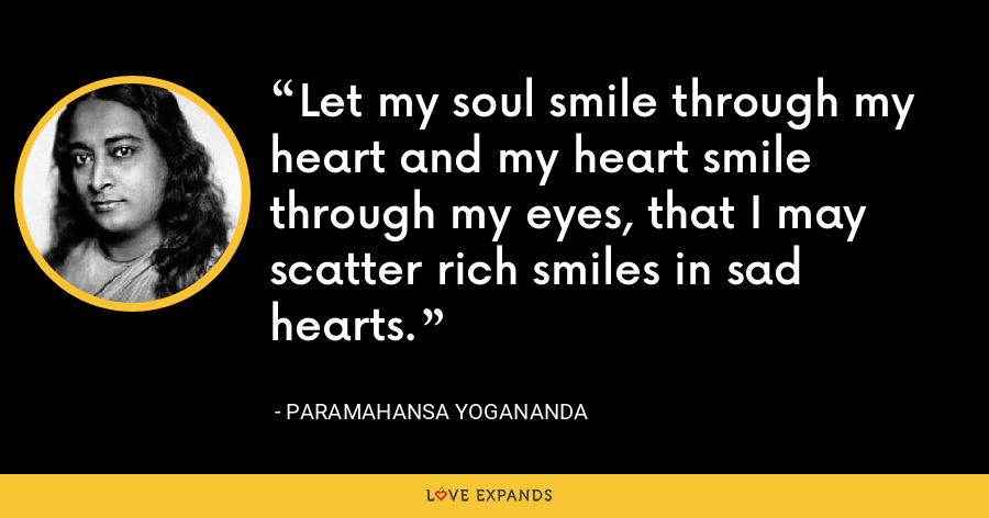 Let my soul smile through my heart and my heart smile through my eyes, that I may scatter rich smiles in sad hearts. - Paramahansa Yogananda