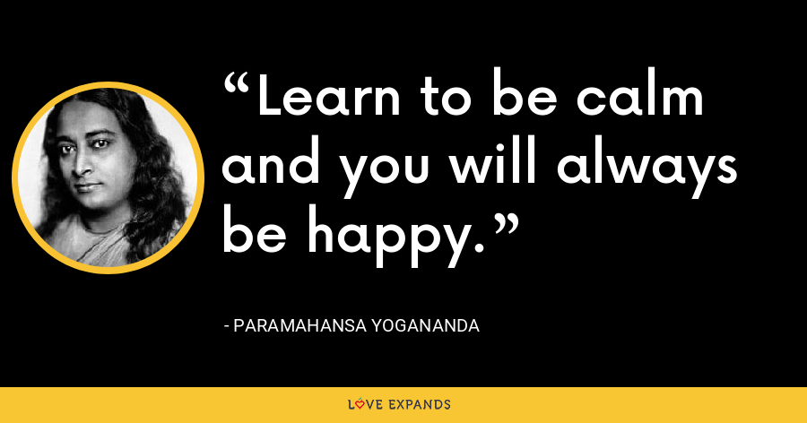 Learn to be calm and you will always be happy. - Paramahansa Yogananda