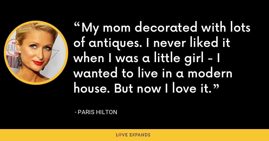 My mom decorated with lots of antiques. I never liked it when I was a little girl - I wanted to live in a modern house. But now I love it. - Paris Hilton