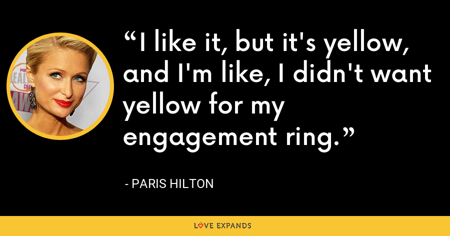 I like it, but it's yellow, and I'm like, I didn't want yellow for my engagement ring. - Paris Hilton