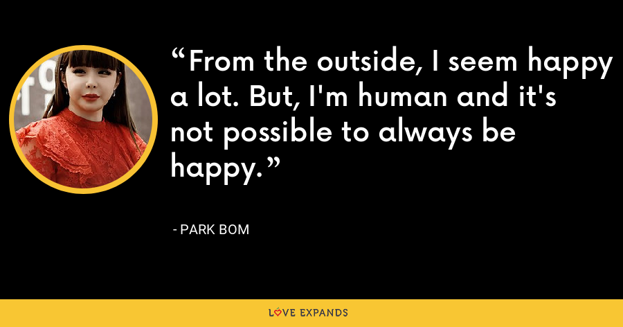 From the outside, I seem happy a lot. But, I'm human and it's not possible to always be happy. - Park Bom