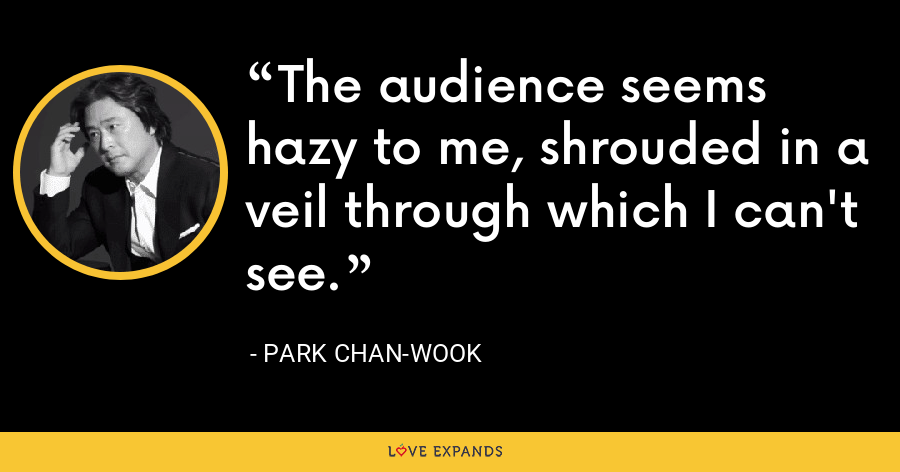The audience seems hazy to me, shrouded in a veil through which I can't see. - Park Chan-wook
