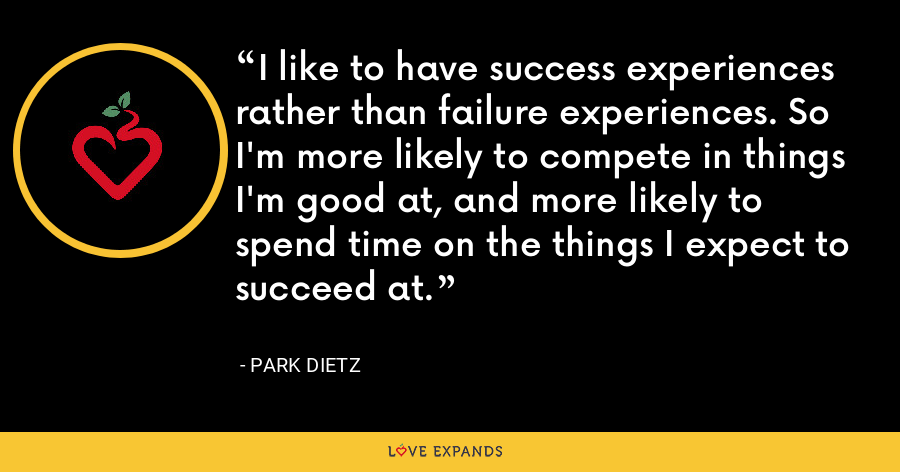 I like to have success experiences rather than failure experiences. So I'm more likely to compete in things I'm good at, and more likely to spend time on the things I expect to succeed at. - Park Dietz