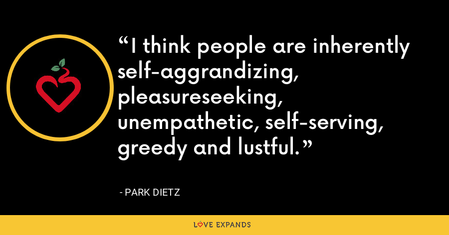 I think people are inherently self-aggrandizing, pleasureseeking, unempathetic, self-serving, greedy and lustful. - Park Dietz
