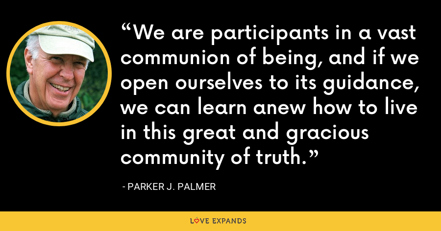 We are participants in a vast communion of being, and if we open ourselves to its guidance, we can learn anew how to live in this great and gracious community of truth. - Parker J. Palmer