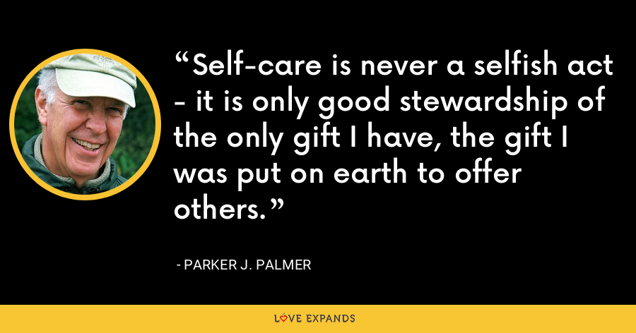 Self-care is never a selfish act - it is only good stewardship of the only gift I have, the gift I was put on earth to offer others. - Parker J. Palmer