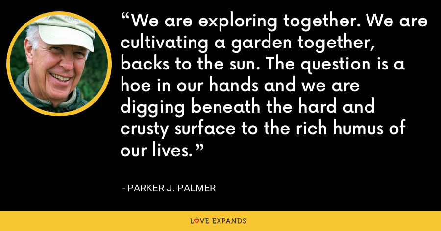 We are exploring together. We are cultivating a garden together, backs to the sun. The question is a hoe in our hands and we are digging beneath the hard and crusty surface to the rich humus of our lives. - Parker J. Palmer