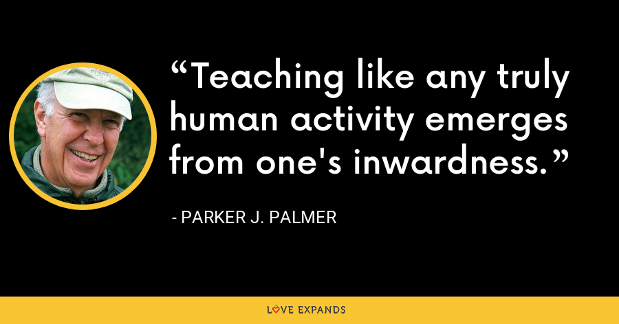 Teaching like any truly human activity emerges from one's inwardness. - Parker J. Palmer