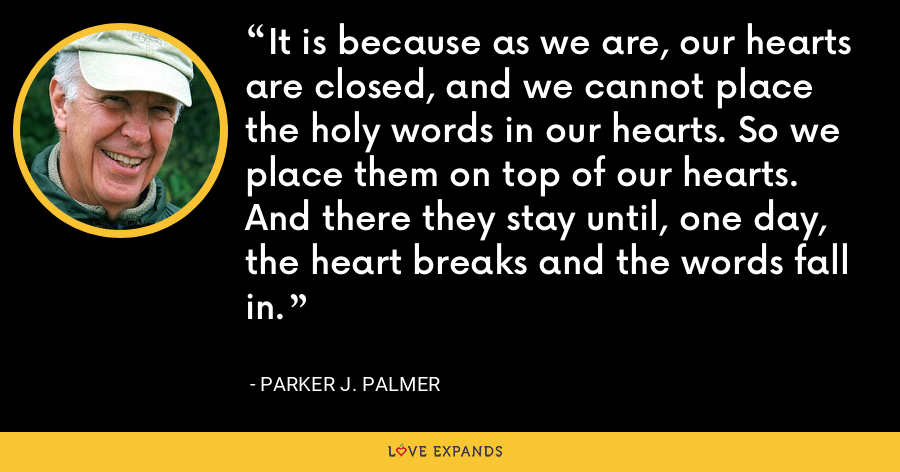 It is because as we are, our hearts are closed, and we cannot place the holy words in our hearts. So we place them on top of our hearts. And there they stay until, one day, the heart breaks and the words fall in. - Parker J. Palmer