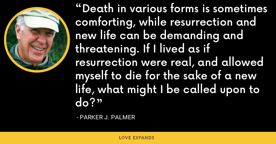 Death in various forms is sometimes comforting, while resurrection and new life can be demanding and threatening. If I lived as if resurrection were real, and allowed myself to die for the sake of a new life, what might I be called upon to do? - Parker J. Palmer