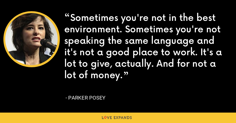 Sometimes you're not in the best environment. Sometimes you're not speaking the same language and it's not a good place to work. It's a lot to give, actually. And for not a lot of money. - Parker Posey